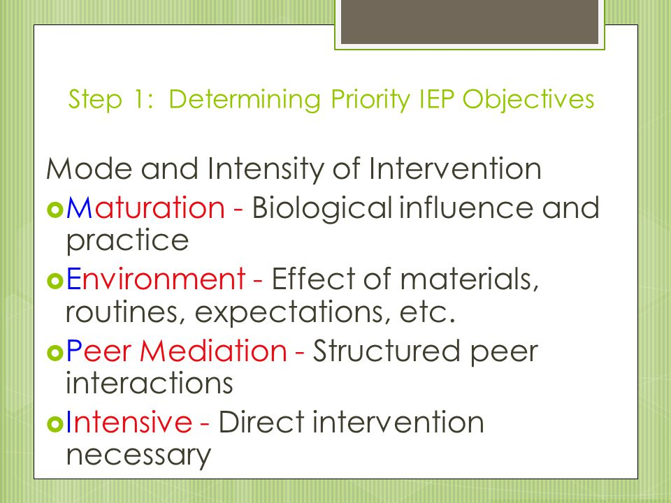 Step 1: Determining Priority IEP Objectives Mode and Intensity of Intervention  Maturation - Biological influence and practice  Environment - Effect