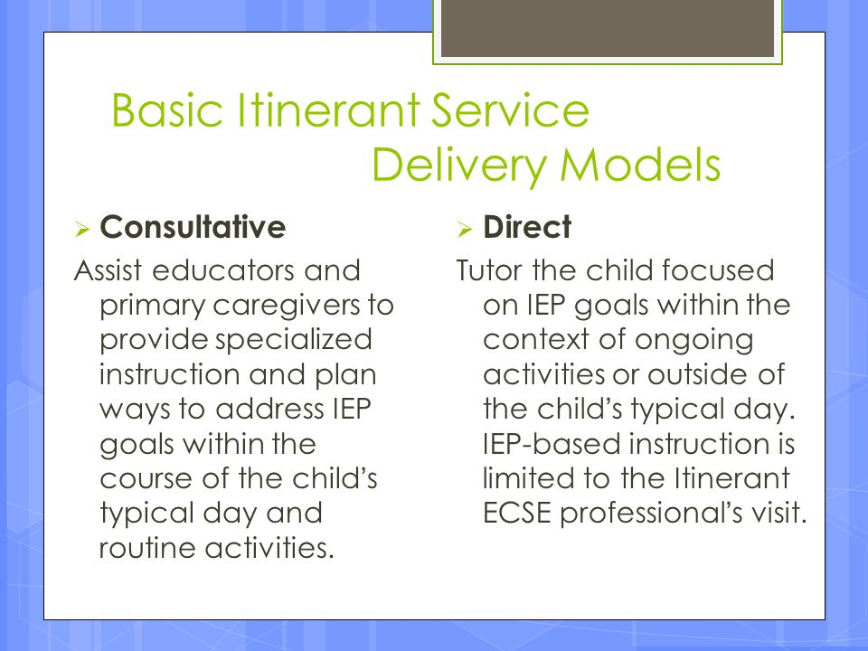 Basic Itinerant Service Delivery Models  Consultative Assist educators and primary caregivers to provide specialized instruction and plan ways to add