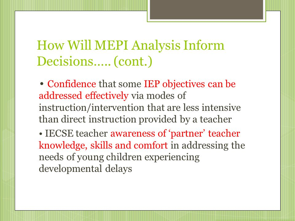 How Will MEPI Analysis Inform Decisions….. (cont.) Confidence that some IEP objectives can be addressed effectively via modes of instruction/intervent
