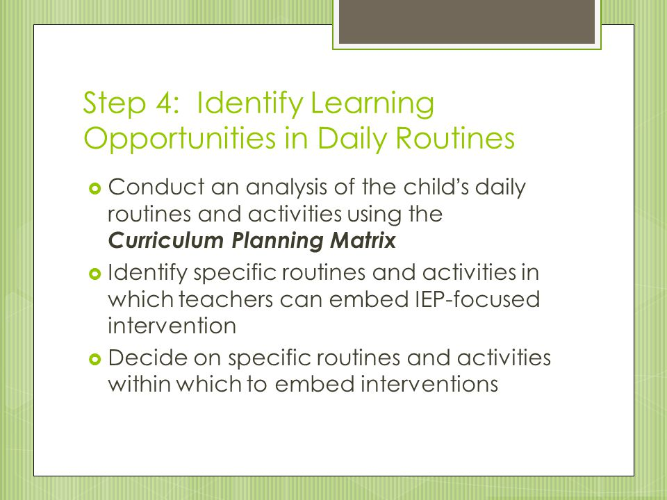 Step 4: Identify Learning Opportunities in Daily Routines  Conduct an analysis of the child's daily routines and activities using the Curriculum Plan
