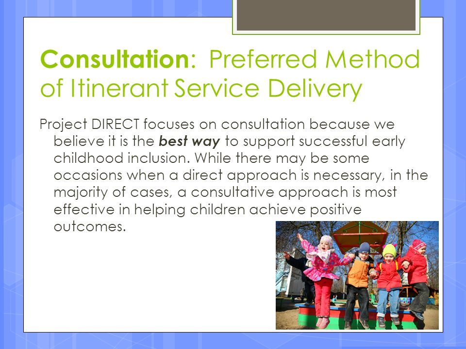 Factors that Affect Consultation Process continued…  Administrative Support of LEA and ECE Program Administrators  This can be addressed, initially, through formal 'Letters of Introduction' to Parent to Home-based Provider to ECE Partner Teacher/Consultee to CC Administrator from Supervisor to CC Administrator