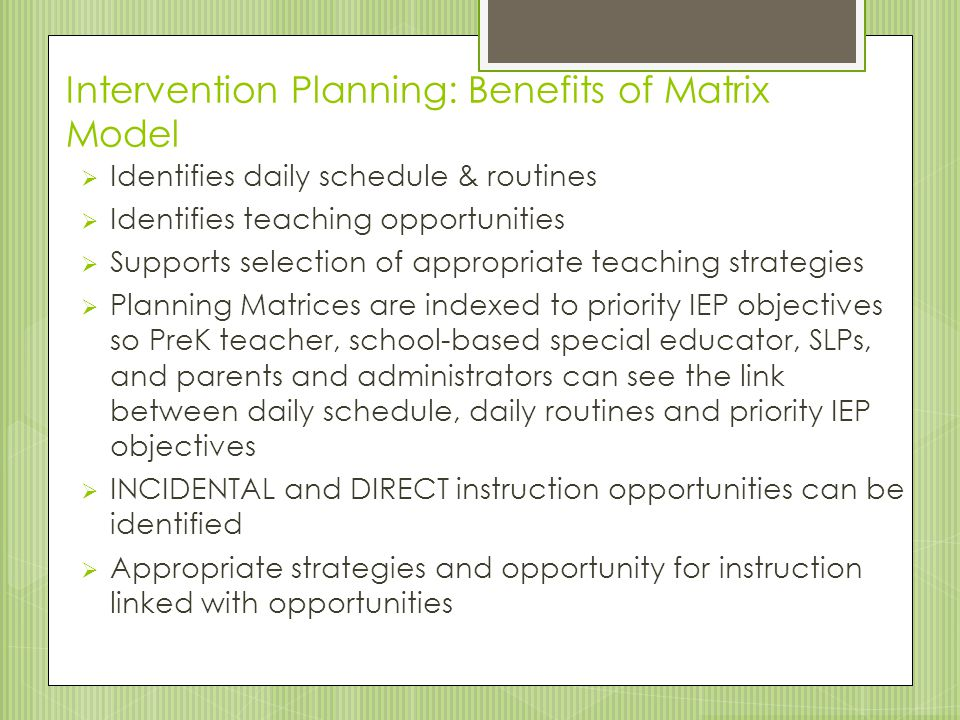 Intervention Planning: Benefits of Matrix Model  Identifies daily schedule & routines  Identifies teaching opportunities  Supports selection of app