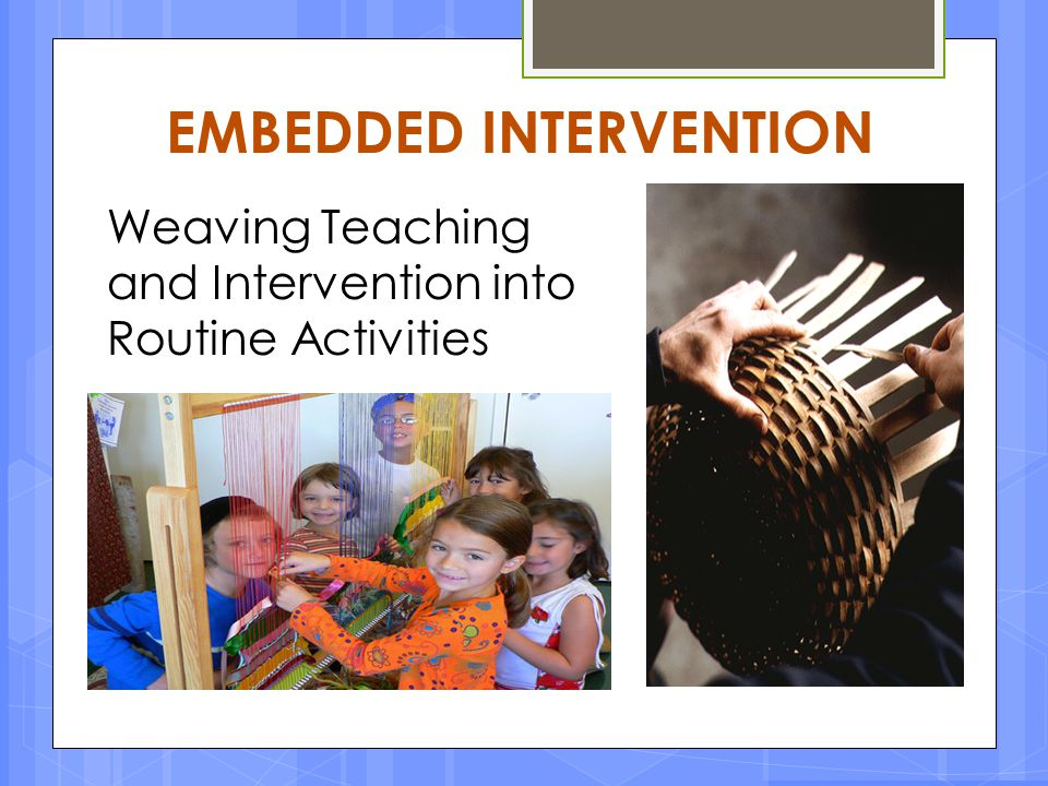 EMBEDDED INTERVENTION Weaving Teaching and Intervention into Routine Activities