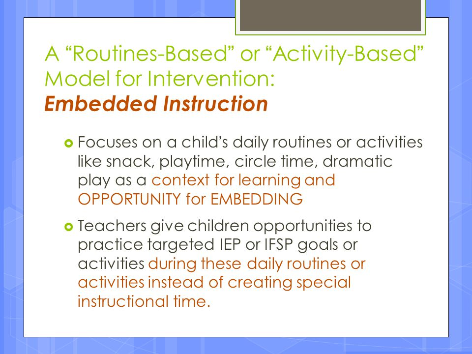 """A """"Routines-Based"""" or """"Activity-Based"""" Model for Intervention: Embedded Instruction  Focuses on a child's daily routines or activities like snack, pl"""