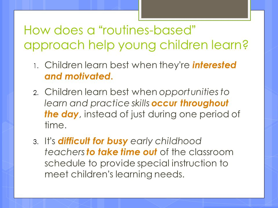 """How does a """"routines-based"""" approach help young children learn? 1. Children learn best when they're interested and motivated. 2. Children learn best w"""