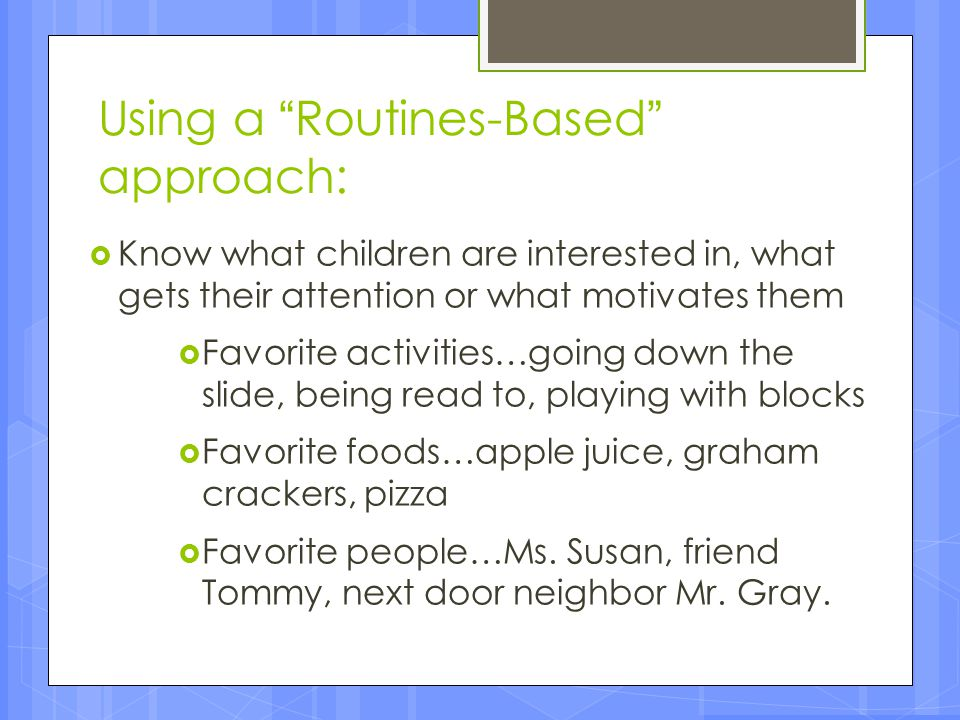 """Using a """"Routines-Based"""" approach:  Know what children are interested in, what gets their attention or what motivates them  Favorite activities…goin"""