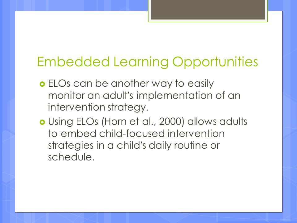 Embedded Learning Opportunities  ELOs can be another way to easily monitor an adult's implementation of an intervention strategy.  Using ELOs (Horn