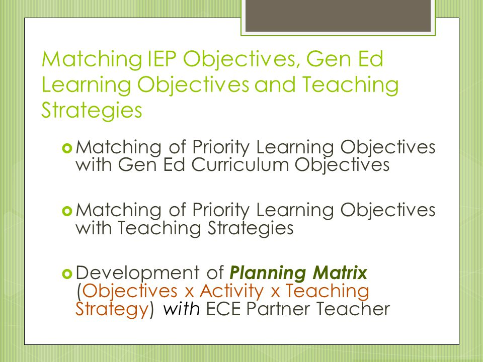 Matching IEP Objectives, Gen Ed Learning Objectives and Teaching Strategies  Matching of Priority Learning Objectives with Gen Ed Curriculum Objectiv
