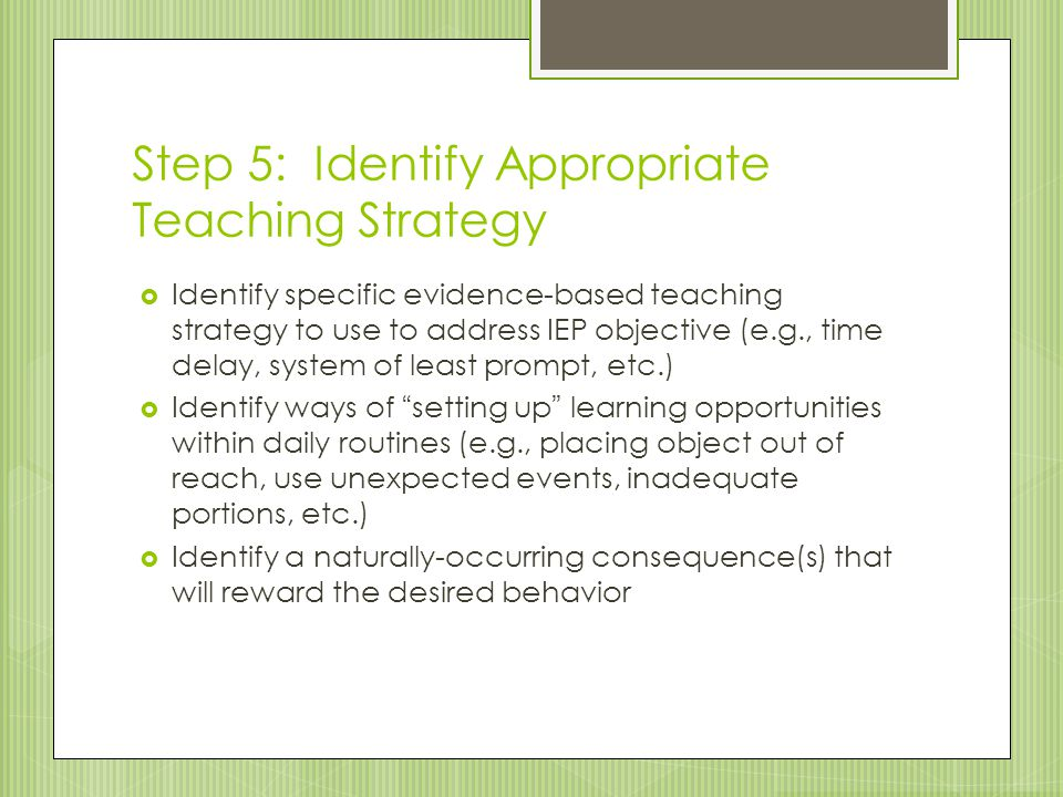 Step 5: Identify Appropriate Teaching Strategy  Identify specific evidence-based teaching strategy to use to address IEP objective (e.g., time delay,