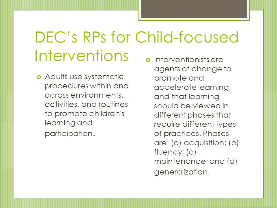 DEC's RPs for Child-focused Interventions  Interventionists are agents of change to promote and accelerate learning, and that learning should be view