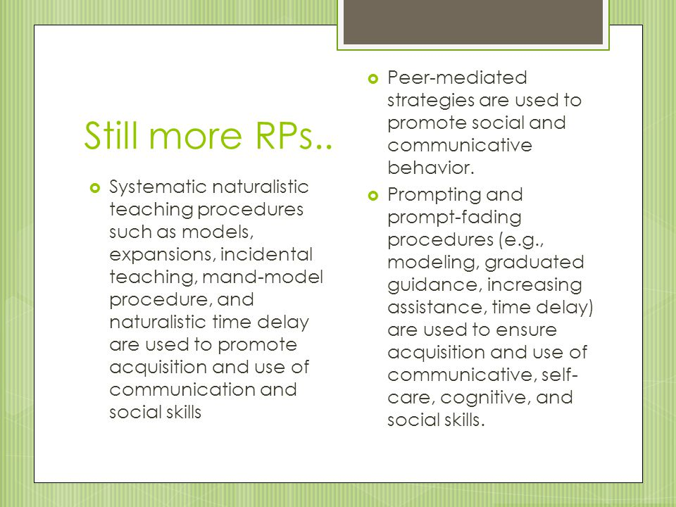 Still more RPs..  Systematic naturalistic teaching procedures such as models, expansions, incidental teaching, mand-model procedure, and naturalistic
