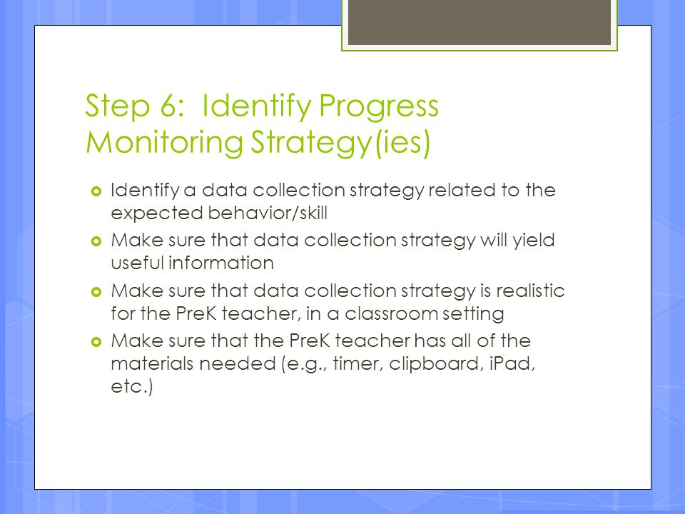 Step 6: Identify Progress Monitoring Strategy(ies)  Identify a data collection strategy related to the expected behavior/skill  Make sure that data