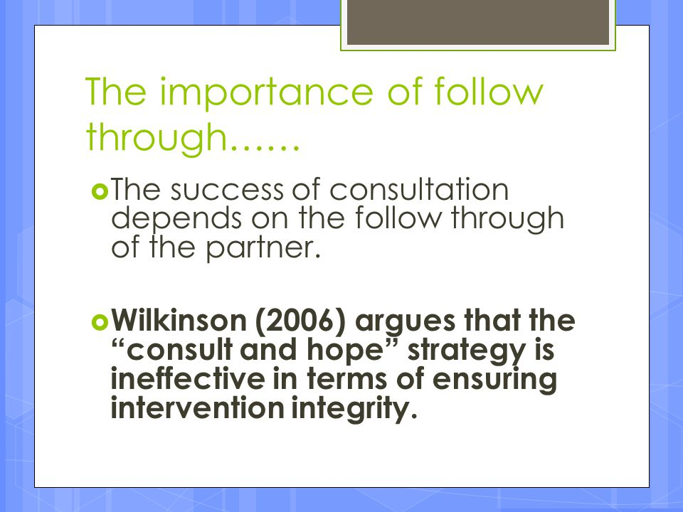 """The importance of follow through……  The success of consultation depends on the follow through of the partner.  Wilkinson (2006) argues that the """"con"""