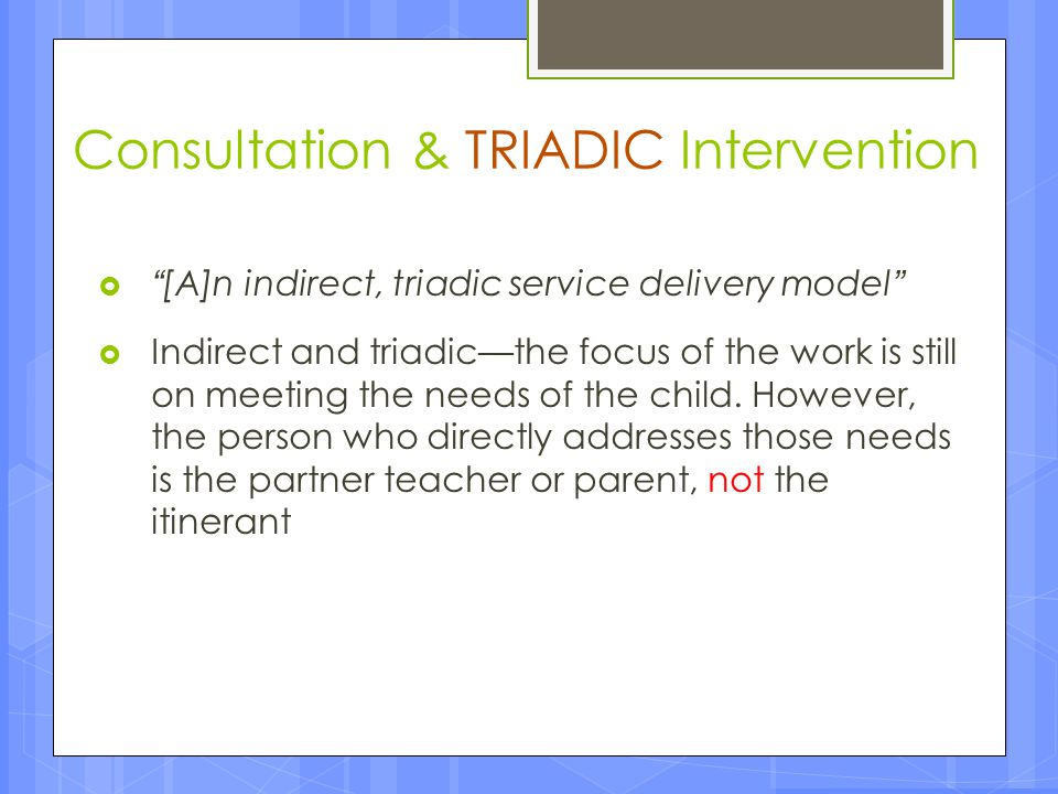 Consultation & TRIADIC Intervention In early childhood education, consultation is defined as an INDIRECT intervention model in which a consultant (Itinerant ECSE professional) and a consultee (ECE teacher or parent) work together (in a triadic service delivery model) to address an area of concern or common goal for change.