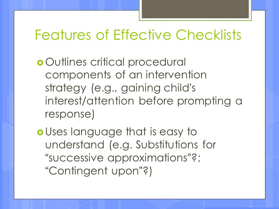 Features of Effective Checklists  Outlines critical procedural components of an intervention strategy (e.g., gaining child's interest/attention befor