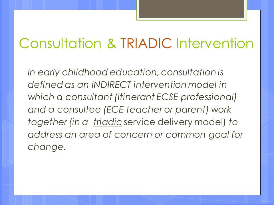 The TRIADIC Model An INDIRECT intervention model in which Itinerant ECSE professionals / RSPs support children's development by working primarily with another teacher or parent rather than directly with the child.