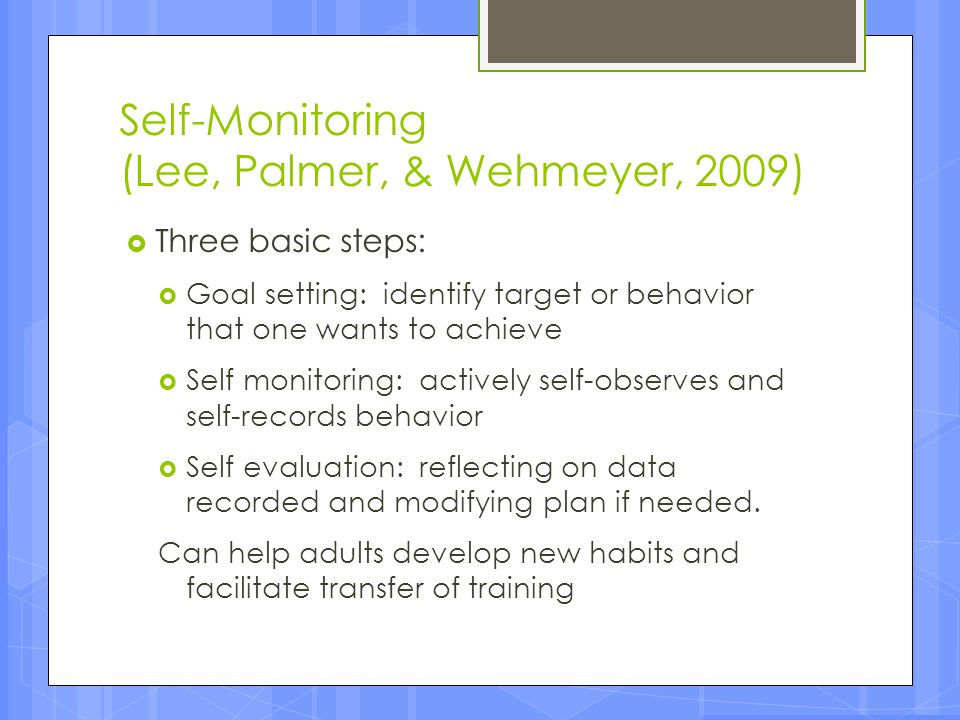 Self-Monitoring (Lee, Palmer, & Wehmeyer, 2009)  Three basic steps:  Goal setting: identify target or behavior that one wants to achieve  Self moni