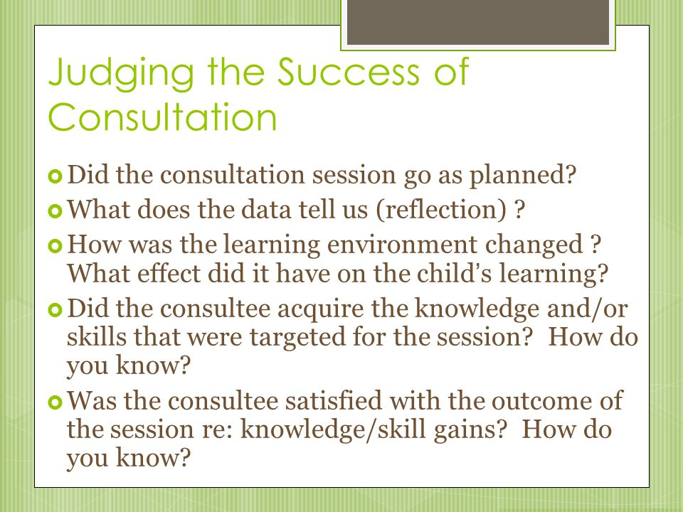 Judging the Success of Consultation  Did the consultation session go as planned?  What does the data tell us (reflection) ?  How was the learning e