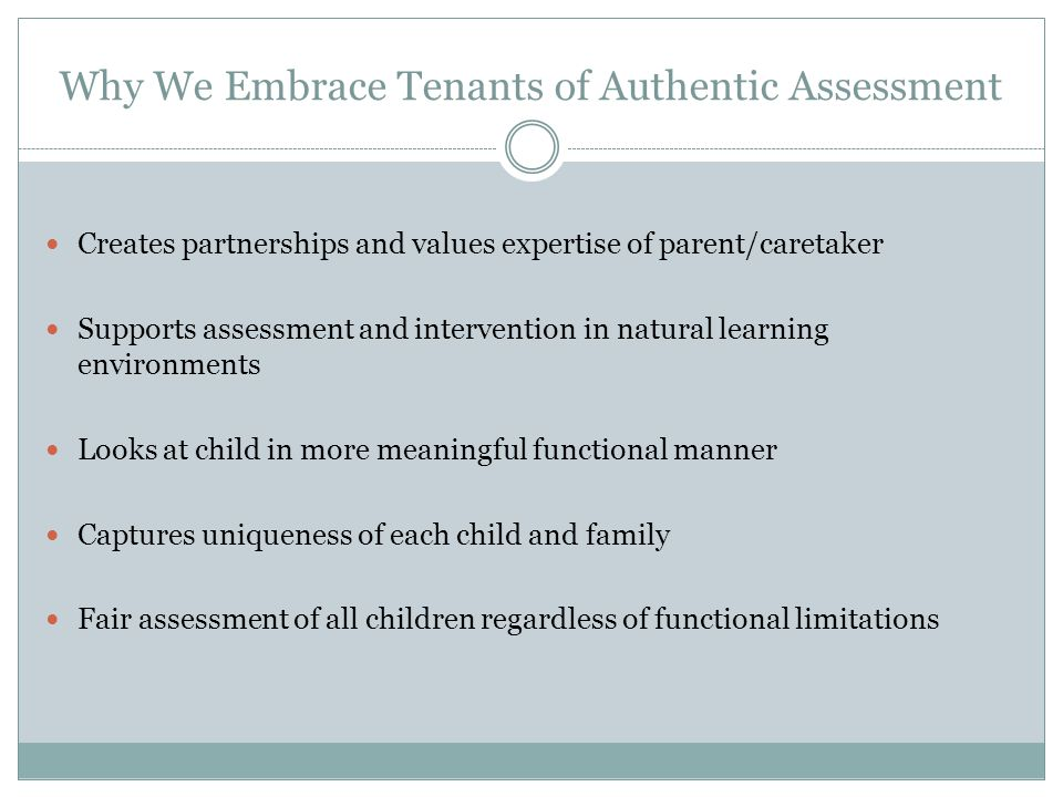 Why We Embrace Tenants of Authentic Assessment Creates partnerships and values expertise of parent/caretaker Supports assessment and intervention in natural learning environments Looks at child in more meaningful functional manner Captures uniqueness of each child and family Fair assessment of all children regardless of functional limitations