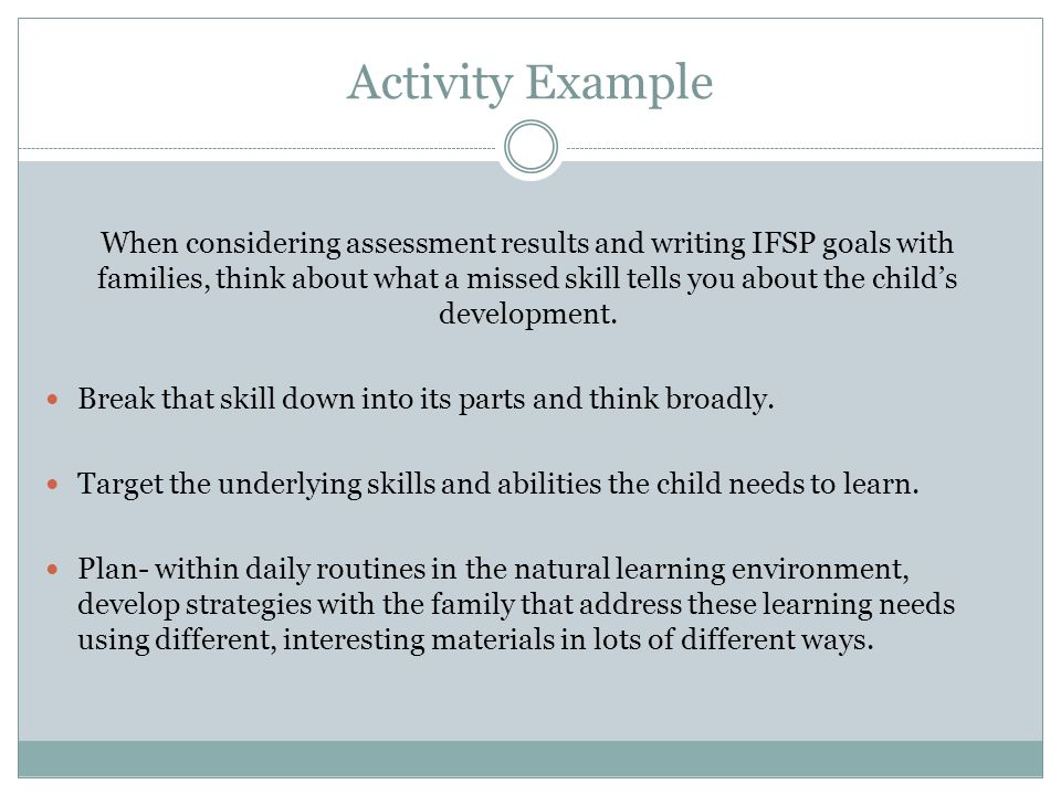 Activity Example When considering assessment results and writing IFSP goals with families, think about what a missed skill tells you about the child's development.
