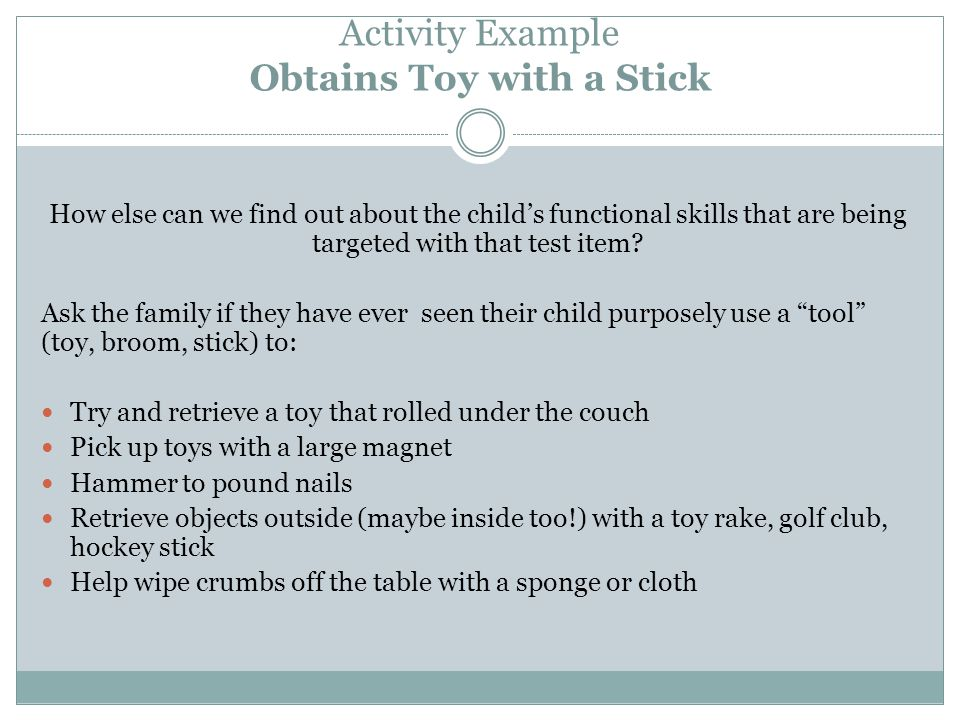 Activity Example Obtains Toy with a Stick How else can we find out about the child's functional skills that are being targeted with that test item.