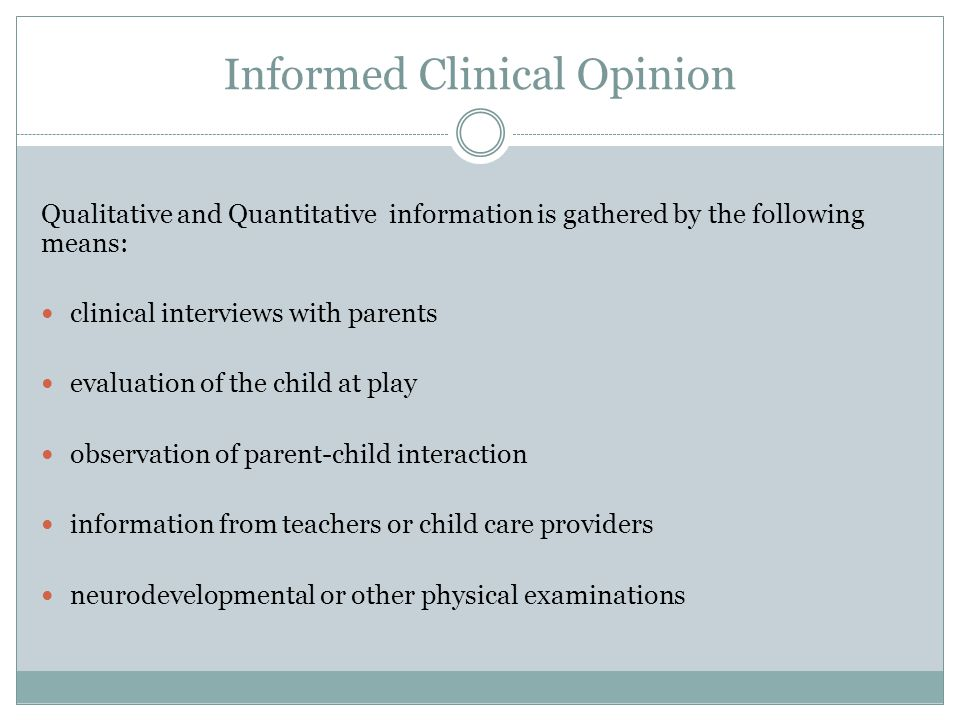 Informed Clinical Opinion Qualitative and Quantitative information is gathered by the following means: clinical interviews with parents evaluation of the child at play observation of parent-child interaction information from teachers or child care providers neurodevelopmental or other physical examinations