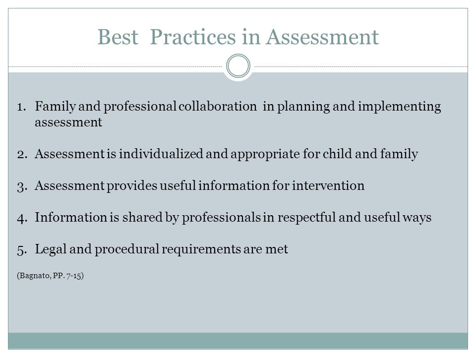 Best Practices in Assessment 1.Family and professional collaboration in planning and implementing assessment 2.Assessment is individualized and appropriate for child and family 3.Assessment provides useful information for intervention 4.Information is shared by professionals in respectful and useful ways 5.Legal and procedural requirements are met (Bagnato, PP.