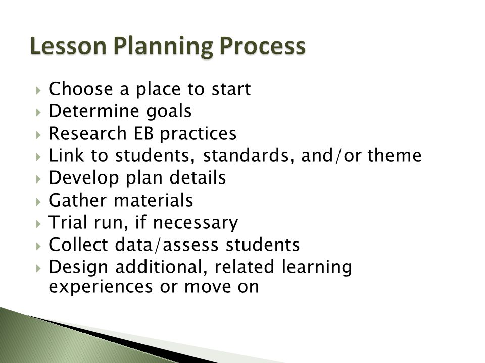  Choose a place to start  Determine goals  Research EB practices  Link to students, standards, and/or theme  Develop plan details  Gather materials  Trial run, if necessary  Collect data/assess students  Design additional, related learning experiences or move on