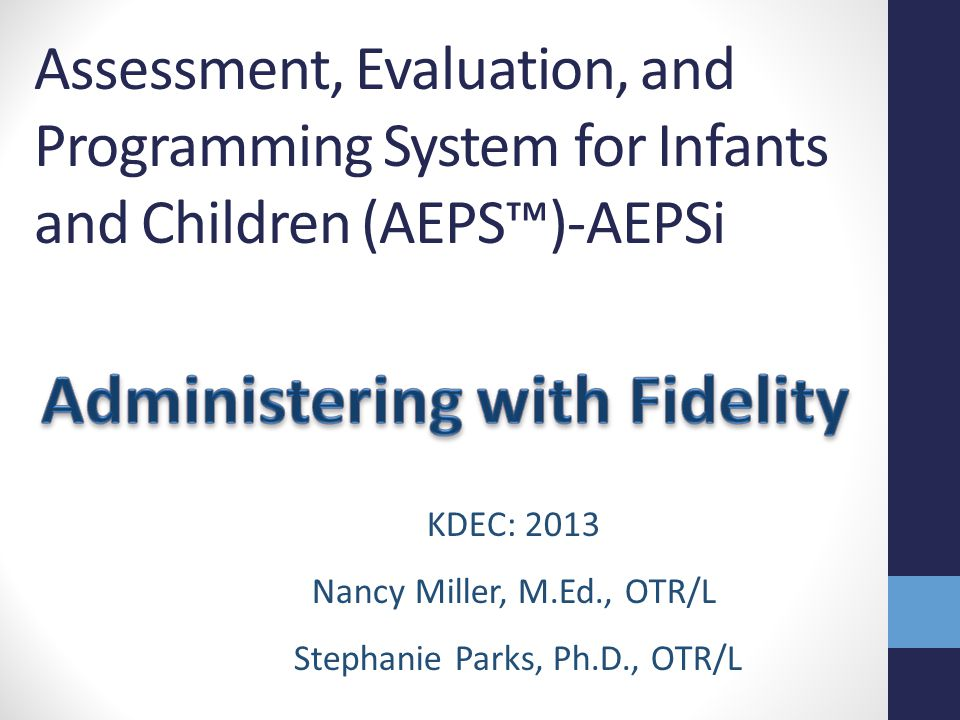 Assessment, Evaluation, and Programming System for Infants and Children (AEPS™)-AEPSi Part 1 KDEC: 2013 Nancy Miller, M.Ed., OTR/L Stephanie Parks, Ph.D., OTR/L