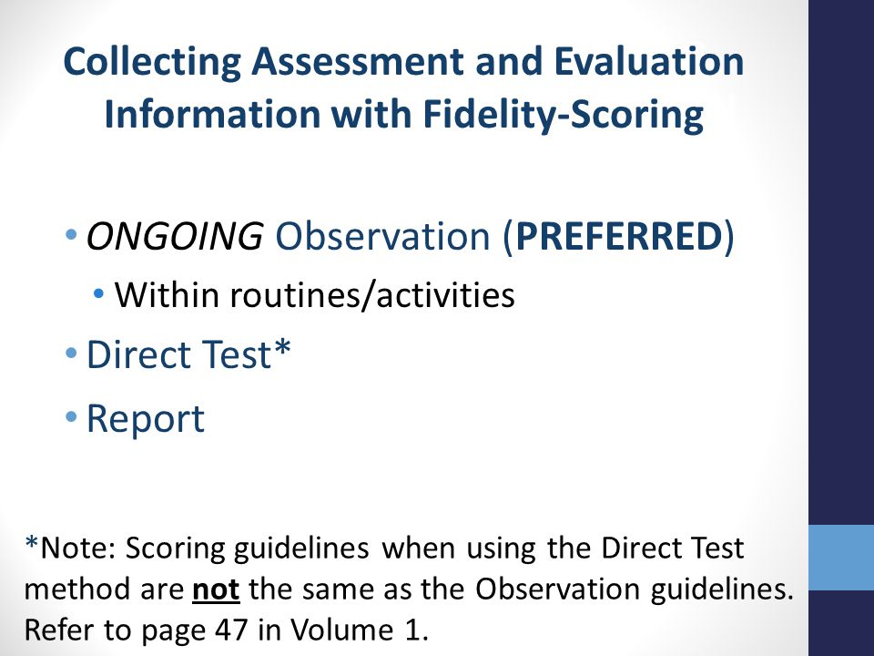 ONGOING Observation (PREFERRED) Within routines/activities Direct Test* Report Collecting Assessment and Evaluation Information with Fidelity-Scoring *Note: Scoring guidelines when using the Direct Test method are not the same as the Observation guidelines.