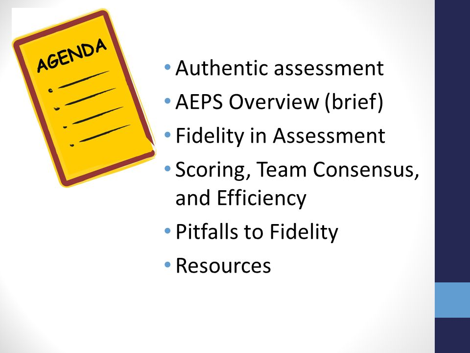 Authentic assessment AEPS Overview (brief) Fidelity in Assessment Scoring, Team Consensus, and Efficiency Pitfalls to Fidelity Resources