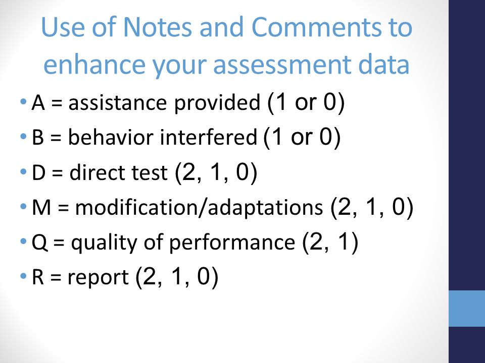 Use of Notes and Comments to enhance your assessment data A = assistance provided (1 or 0) B = behavior interfered (1 or 0) D = direct test (2, 1, 0) M = modification/adaptations (2, 1, 0) Q = quality of performance (2, 1) R = report (2, 1, 0)