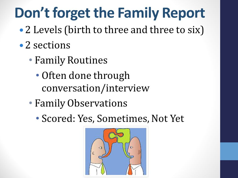 Don't forget the Family Report 2 Levels (birth to three and three to six) 2 sections Family Routines Often done through conversation/interview Family Observations Scored: Yes, Sometimes, Not Yet