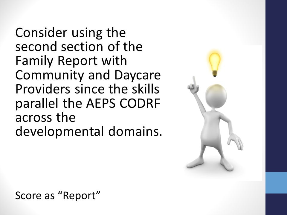 Consider using the second section of the Family Report with Community and Daycare Providers since the skills parallel the AEPS CODRF across the developmental domains.
