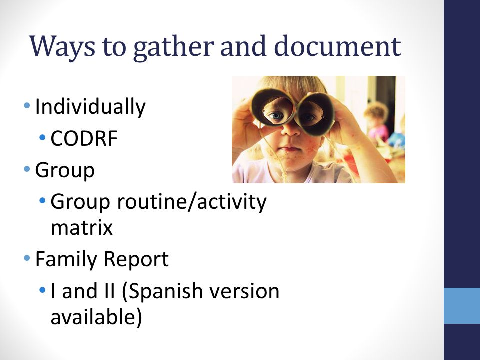 Ways to gather and document Individually CODRF Group Group routine/activity matrix Family Report I and II (Spanish version available)