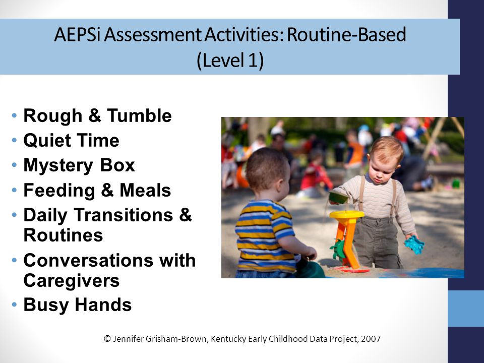 AEPSi Assessment Activities: Routine-Based (Level 1) Rough & Tumble Quiet Time Mystery Box Feeding & Meals Daily Transitions & Routines Conversations with Caregivers Busy Hands © Jennifer Grisham-Brown, Kentucky Early Childhood Data Project, 2007