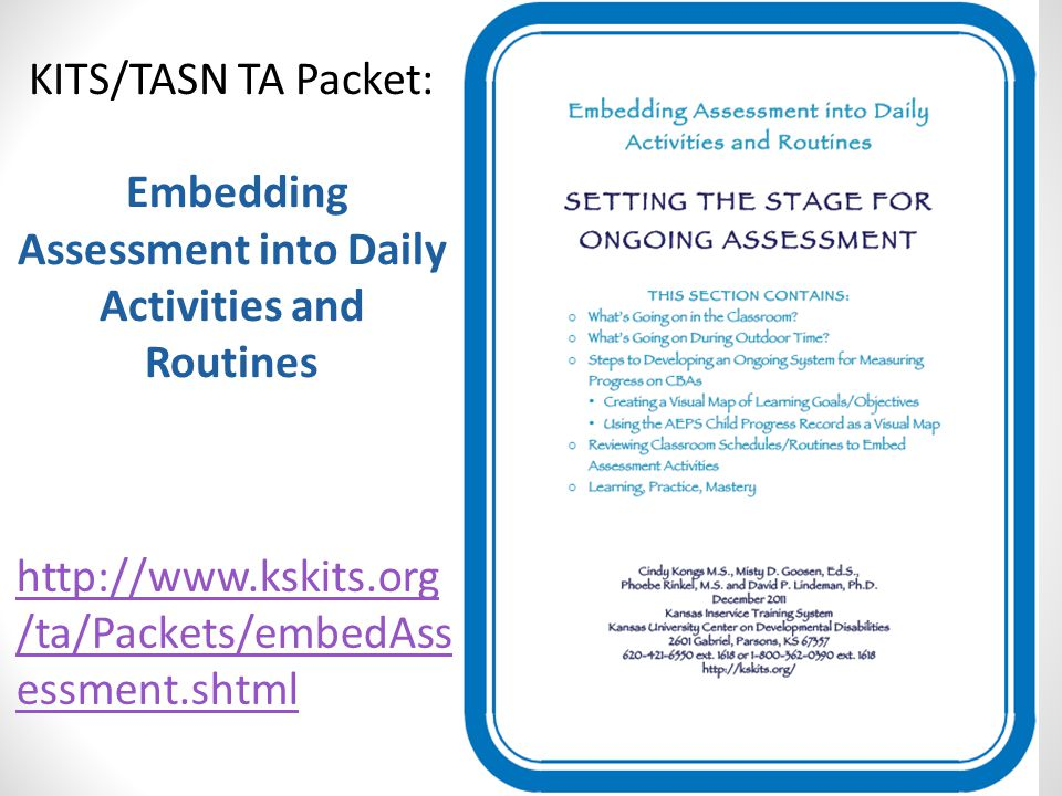 http://www.kskits.org /ta/Packets/embedAss essment.shtml KITS/TASN TA Packet: Embedding Assessment into Daily Activities and Routines