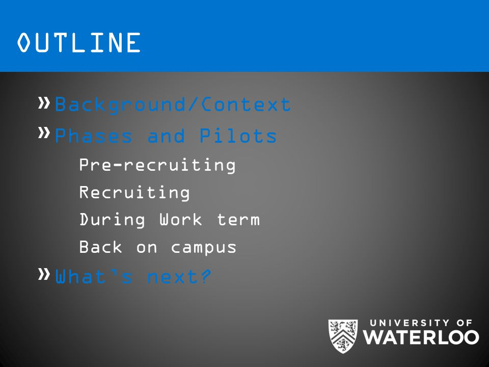 OUTLINE Background/Context Phases and Pilots Pre-recruiting Recruiting During Work term Back on campus What's next