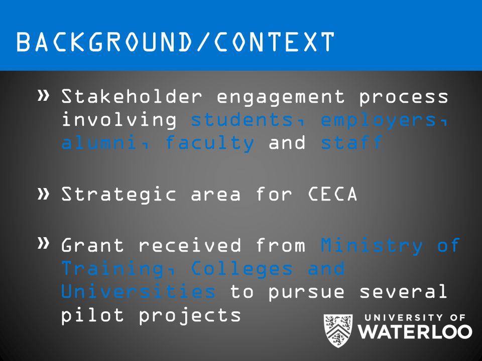 BACKGROUND/CONTEXT Stakeholder engagement process involving students, employers, alumni, faculty and staff Strategic area for CECA Grant received from Ministry of Training, Colleges and Universities to pursue several pilot projects