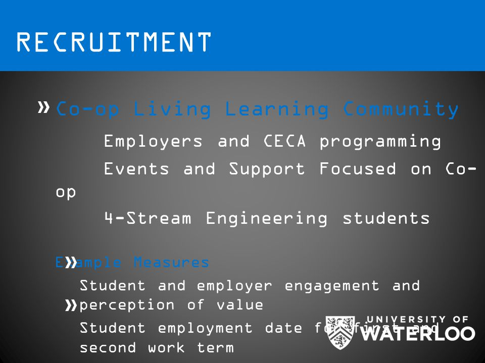 RECRUITMENT Co-op Living Learning Community Employers and CECA programming Events and Support Focused on Co- op 4-Stream Engineering students Example Measures Student and employer engagement and perception of value Student employment date for first and second work term