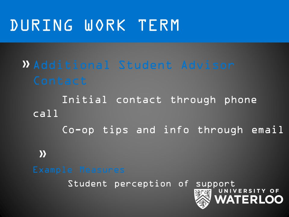 DURING WORK TERM Additional Student Advisor Contact Initial contact through phone call Co-op tips and info through email Example Measures Student perception of support