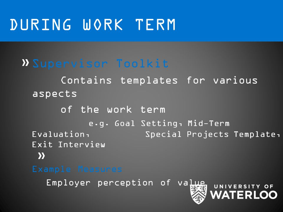 DURING WORK TERM Supervisor Toolkit Contains templates for various aspects of the work term e.g.