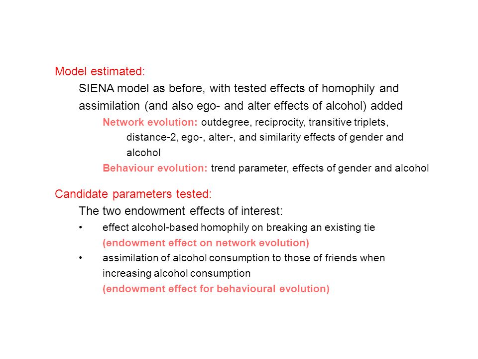 Model estimated: SIENA model as before, with tested effects of homophily and assimilation (and also ego- and alter effects of alcohol) added Network evolution: outdegree, reciprocity, transitive triplets, distance-2, ego-, alter-, and similarity effects of gender and alcohol Behaviour evolution: trend parameter, effects of gender and alcohol Candidate parameters tested: The two endowment effects of interest: effect alcohol-based homophily on breaking an existing tie (endowment effect on network evolution) assimilation of alcohol consumption to those of friends when increasing alcohol consumption (endowment effect for behavioural evolution)