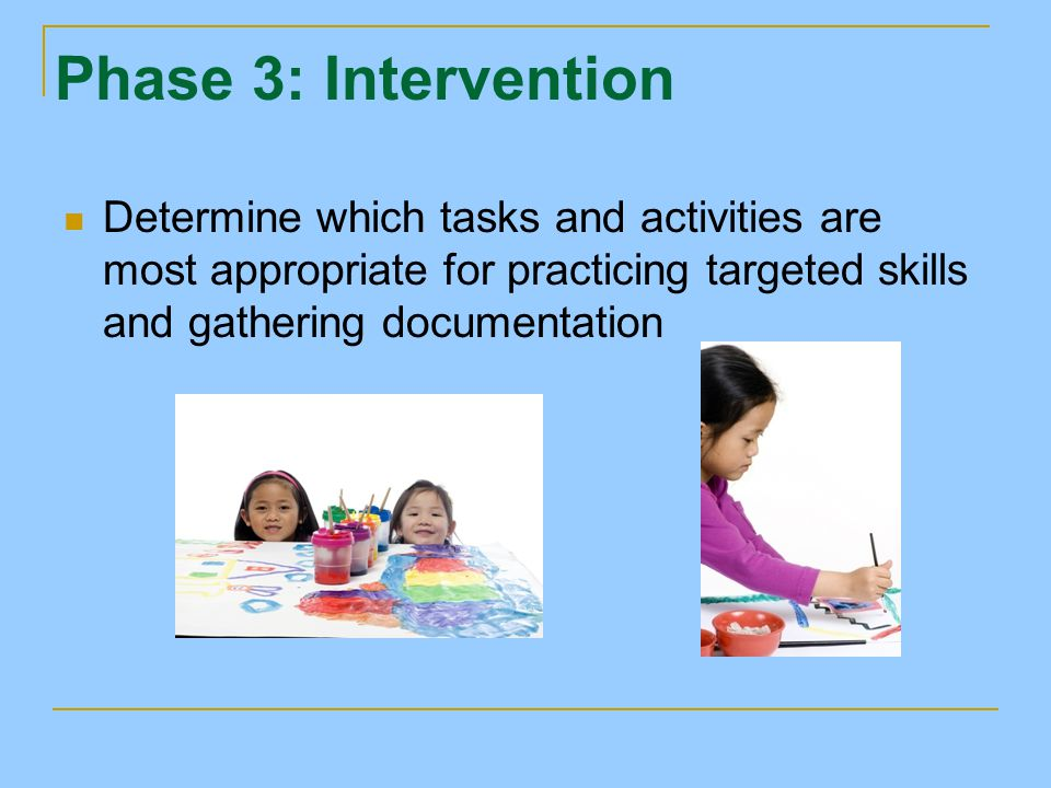 Phase 3: Intervention Determine which tasks and activities are most appropriate for practicing targeted skills and gathering documentation