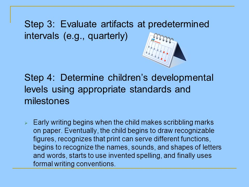 Step 3: Evaluate artifacts at predetermined intervals (e.g., quarterly) Step 4: Determine children's developmental levels using appropriate standards and milestones  Early writing begins when the child makes scribbling marks on paper.