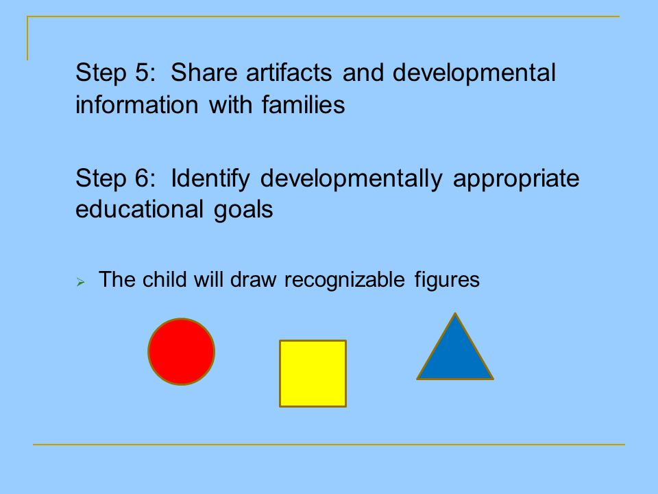 Step 5: Share artifacts and developmental information with families Step 6: Identify developmentally appropriate educational goals  The child will dr