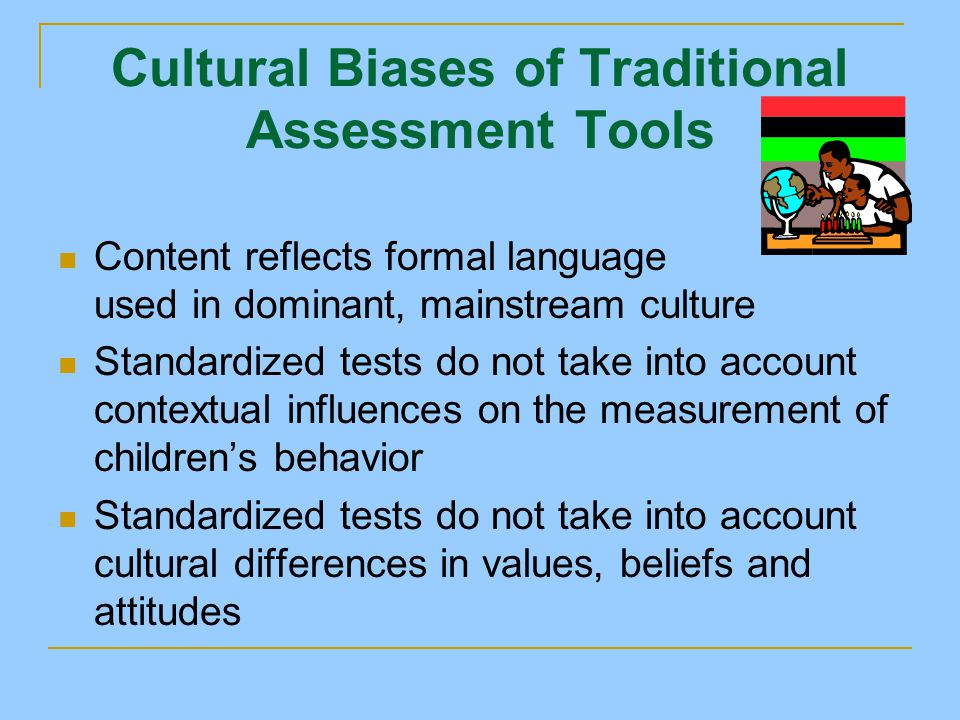 Cultural Biases of Traditional Assessment Tools Content reflects formal language used in dominant, mainstream culture Standardized tests do not take into account contextual influences on the measurement of children's behavior Standardized tests do not take into account cultural differences in values, beliefs and attitudes