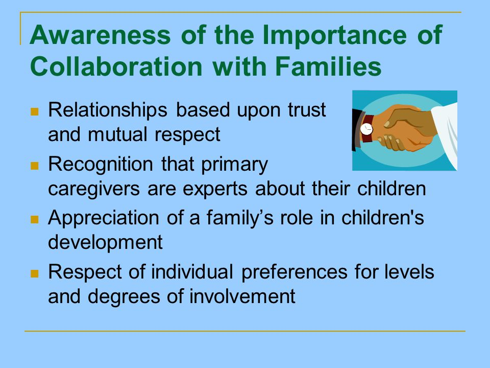 Awareness of the Importance of Collaboration with Families Relationships based upon trust and mutual respect Recognition that primary caregivers are experts about their children Appreciation of a family's role in children s development Respect of individual preferences for levels and degrees of involvement