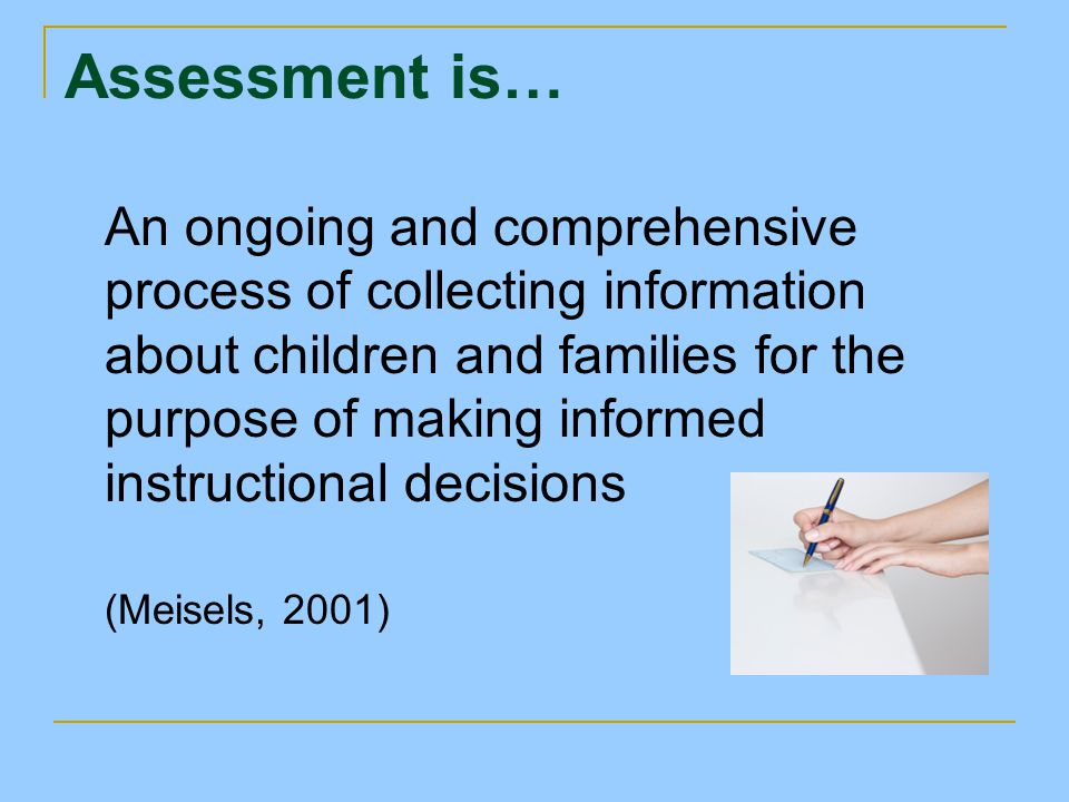 Assessment is… An ongoing and comprehensive process of collecting information about children and families for the purpose of making informed instructi