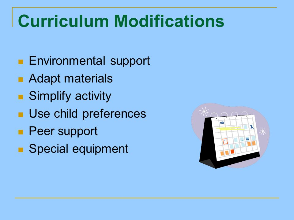 Curriculum Modifications Environmental support Adapt materials Simplify activity Use child preferences Peer support Special equipment